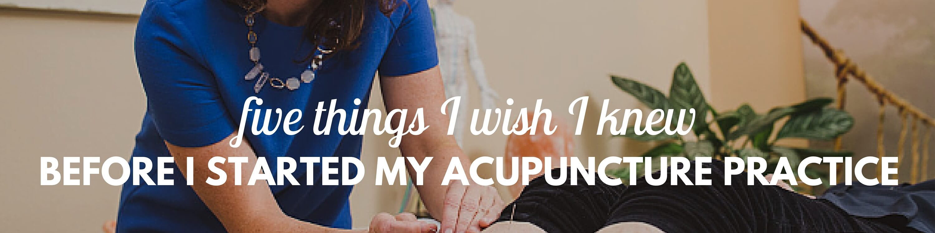 """Quote over a photograph of Katie treating a patient, """"Five things I wish I knew before I started my acupuncture practice""""."""