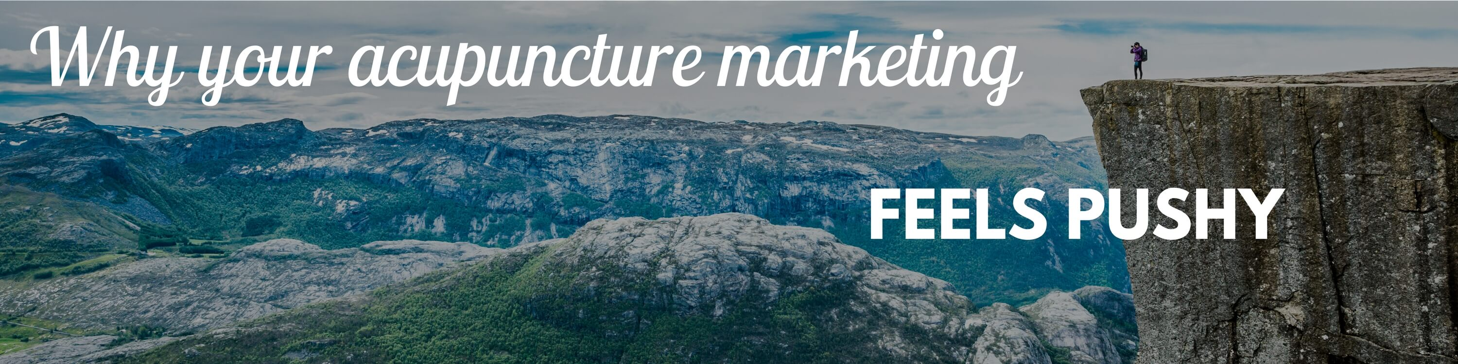 "Quote over a photograph of mountains, ""Why your acupuncture marketing feels pushy""."