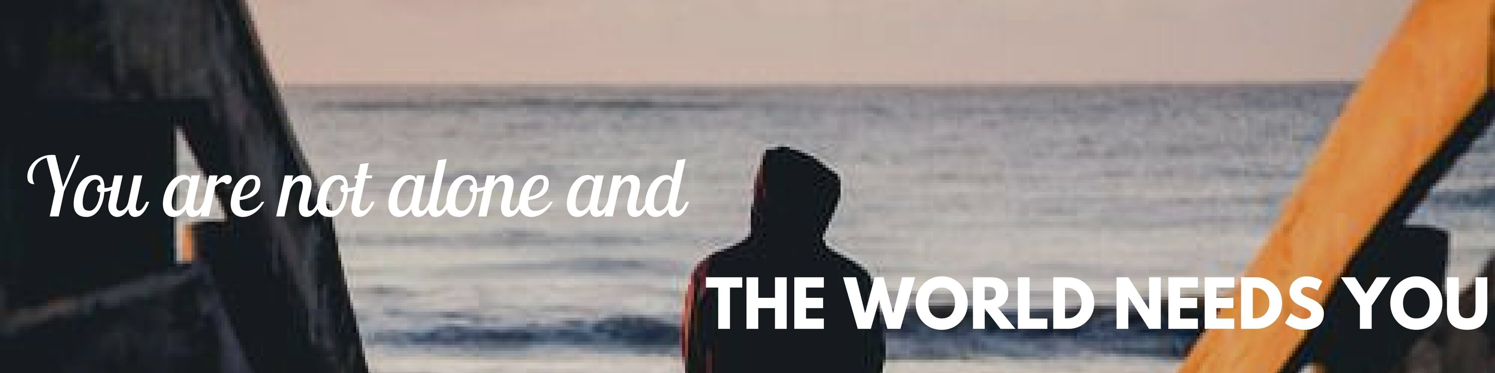 "Quote over a person standing by the ocean, ""You are not alone, the world needs you""."